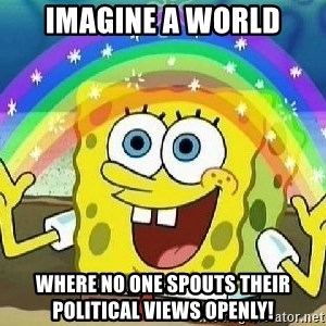 Imagination - Imagine a world where no one spouts their political views openly!