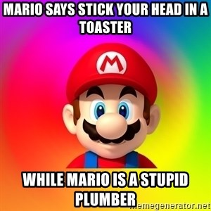 Mario Says - Mario Says stick your head in a toaster While Mario is a stupid PLUMBER
