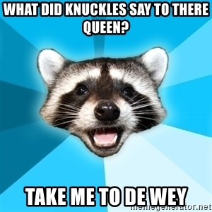 Lame Pun Coon - what did knuckles say to there queen? take me to de wey
