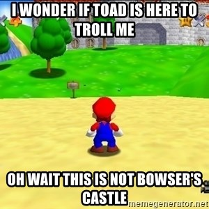 Mario looking at castle - I wonder if Toad is here to troll me Oh wait this is not bowser's castle