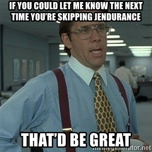 Office Space Boss - If you could let me know the next time you're skipping Jendurance That'd be great