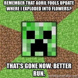 Minecraft Creeper - Remember that Aoril Fools update where I exploded into flowers? That's gone now. Better run.