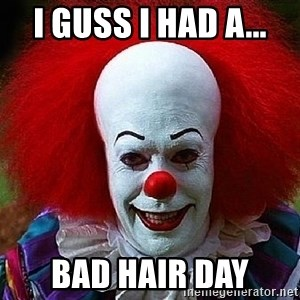 Pennywise the Clown - I guss I had a... Bad hair day