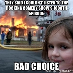Disaster Girl - They said I couldn't listen to The Rocking Comedy Show's 1000th episode bad choice