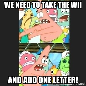 Pushing Patrick - We need to take the Wii And add one letter!