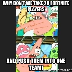 Pushing Patrick - Why don't we take 20 Fortnite players And push them into one team!