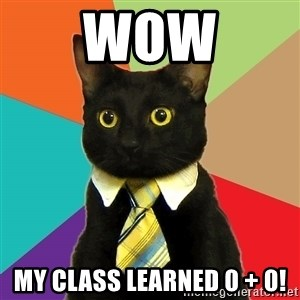 Business Cat - WOW MY CLASS LEARNED 0 + 0!