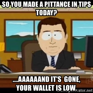 south park aand it's gone - So you made a Pittance in tips today? ....AAAAAAND It's  Gone,         your wallet is low.