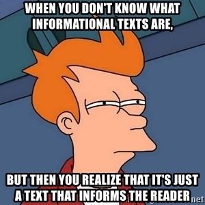 Futurama Fry - When you don't know what Informational Texts are, but then you realize that it's just a text that informs the reader
