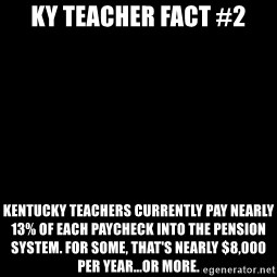 Blank Black - KY Teacher Fact #2 Kentucky teachers currently pay nearly 13% of each paycheck into the pension system. For some, that's nearly $8,000 per year...or more.