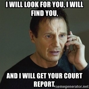 taken meme - I will look for you, I will find you, and I will get your court report.