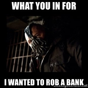 Bane Meme - What you in for  I wanted to rob a bank