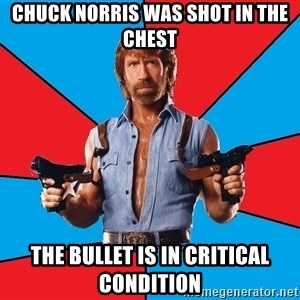 Chuck Norris  - CHUCK NORRIS WAS SHOT IN THE CHEST THE BULLET IS IN CRITICAL CONDITION