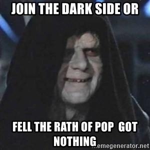 Sith Lord - Join the dark side or Fell the rath of pop  got nothing