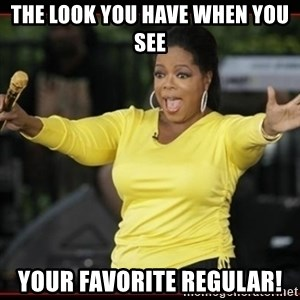 Overly-Excited Oprah!!!  - The look you have when you see  Your favorite Regular!