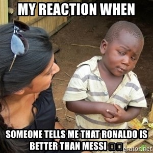 Skeptical 3rd World Kid - My reaction when  Someone tells me that Ronaldo is better than Messi 🤔😣