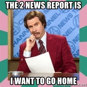 anchorman - The 2 news report is  I want to go home