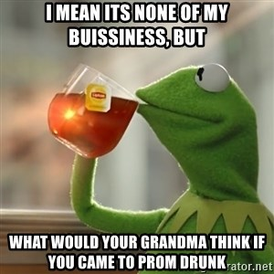 Kermit The Frog Drinking Tea - i mean its none of my buissiness, but what would your grandma think if you came to prom drunk