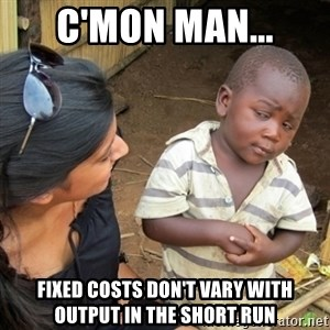 Skeptical 3rd World Kid - C'MON MAN... Fixed costs don't vary with output in the short run