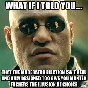 What if I told you / Matrix Morpheus - What if I told you.... That the moderator election isn't real and only designed too give you munted fuckers the illusion of choice