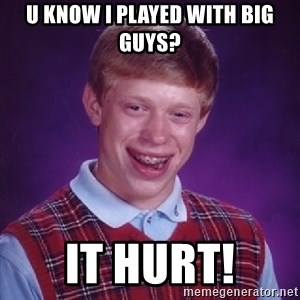 Bad Luck Brian - u know i played with big guys? it hurt!