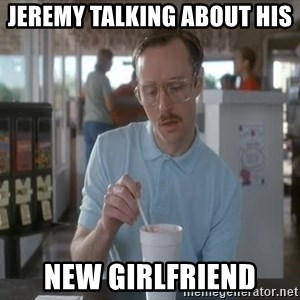 so i guess you could say things are getting pretty serious - jeremy talking about his  new girlfriend