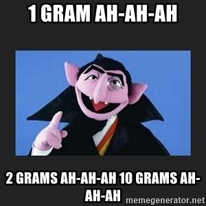 The Count from Sesame Street - 1 gram ah-ah-ah 2 grams ah-ah-ah 10 grams ah-ah-ah