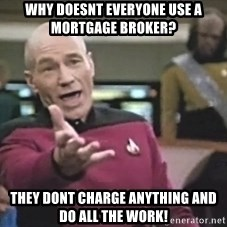 Captain Picard - Why DOESNT EVERYONE USE A MORTGAGE BROKER? THEY DONT CHARGE ANYTHING AND DO ALL THE WORK!