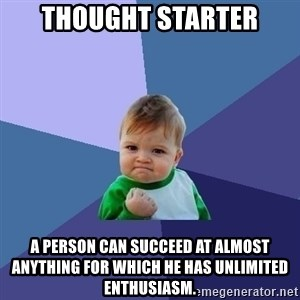 Success Kid - Thought Starter A person can succeed at almost anything for which he has unlimited enthusiasm.