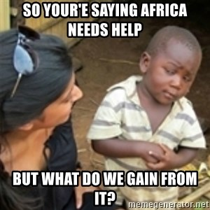 Skeptical african kid  - So your'e saying africa needs help but what do we gain from it?