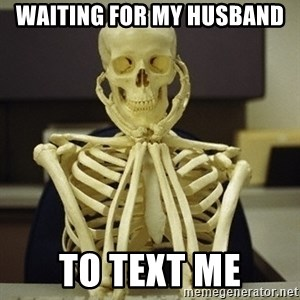 Skeleton waiting - Waiting for my husband to text me