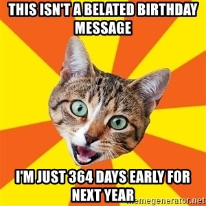 Bad Advice Cat - THIS ISN'T A BELATED BIRTHDAY MESSAGE I'M JUST 364 DAYS EARLY FOR NEXT YEAR