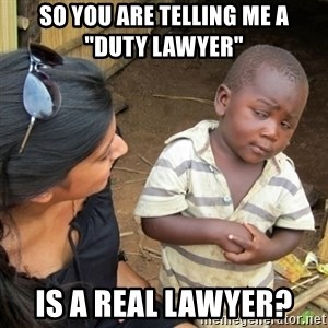 """Skeptical 3rd World Kid - So you are telling me a    """"duty lawyer""""  is a real lawyer?"""
