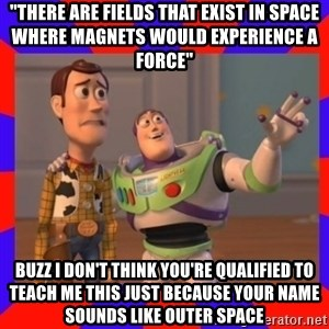 """Everywhere - """"There are fields that exist in space where magnets would experience a force"""" Buzz I don't think you're qualified to teach me this just because your name sounds like outer space"""