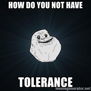Forever Alone - HOW DO YOU NOT HAVE TOLERANCE