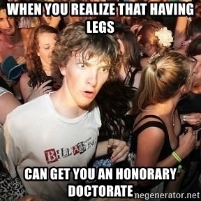 Sudden Realization Ralph - When you realize that having legs Can get you an honorary doctorate