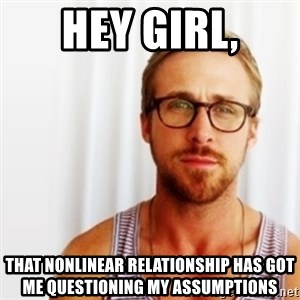 Ryan Gosling Hey  - Hey girl, That nonlinear relationship has got me questioning my assumptions