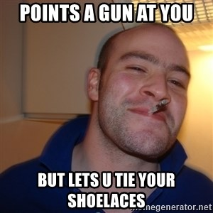 Good Guy Greg - Points a gun at you but lets u tie your shoelaces