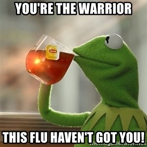 Kermit The Frog Drinking Tea - You're the warrior this flu haven't got you!