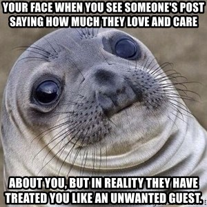 Awkward Seal - Your face when you see someone's post saying how much they love and care  about you, but in reality they have treated you like an unwanted guest.
