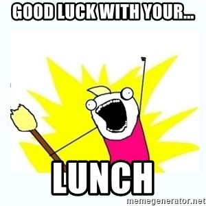 All the things - Good luck with your... lunch