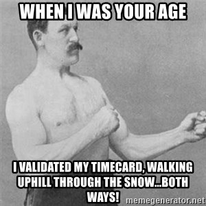 overly manlyman - When I was your age I validated my timecard, walking uphill through the snow...both ways!