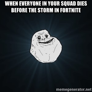 Forever Alone - When everyone in your squad dies before the storm in fortnite