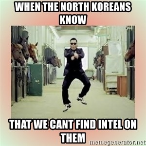 psy gangnam style meme - When the north koreans know that we cant find intel on them
