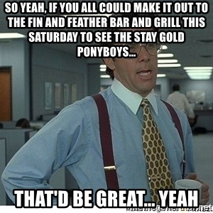 That would be great - So yeah, if you all could make it out to The Fin and Feather Bar and Grill this Saturday to see the Stay Gold Ponyboys... That'd be great... yeah