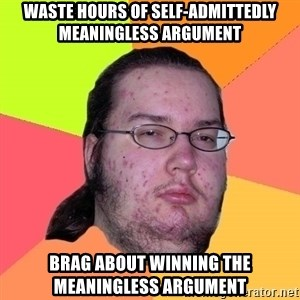 Butthurt Dweller - WASTE HOURS OF SELF-ADMITTEDLY MEANINGLESS ARGUMENT BRAG ABOUT WINNING THE MEANINGLESS ARGUMENT