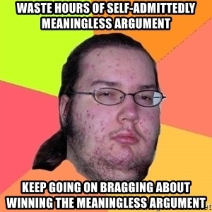Butthurt Dweller - WASTE HOURS OF SELF-ADMITTEDLY MEANINGLESS ARGUMENT KEEP GOING ON BRAGGING ABOUT WINNING THE MEANINGLESS ARGUMENT