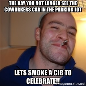 Good Guy Greg - The day you not longer see the coworkers car in the parking lot lets smoke a cig to celebrate!!