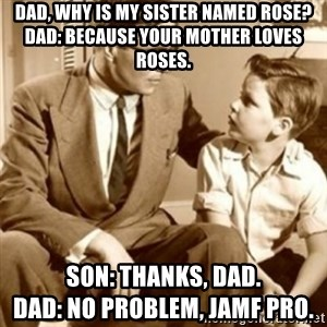 father son  - dad, why is my sister named Rose? Dad: Because your mother loves Roses. Son: Thanks, Dad.                            Dad: No problem, Jamf Pro.