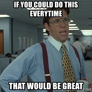 That'd be great guy - IF YOU COULD DO THIS EVERYTIME THAT WOULD BE GREAT